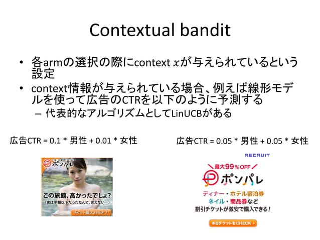 Contextual bandit • 各armの選択の際にcontext 𝑥が与えられているという 設定 • context情報が与えられている場合、例えば線形モデ ルを使って広告のCTRを以下のように予測する – 代表的なアルゴリズムとして...