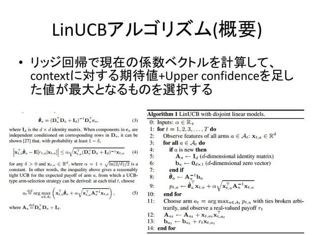 LinUCBアルゴリズム(概要) • リッジ回帰で現在の係数ベクトルを計算して、 contextに対する期待値+Upper confidenceを足し た値が最大となるものを選択する