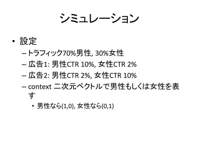 シミュレーション • 設定 – トラフィック70%男性, 30%女性 – 広告1: 男性CTR 10%, 女性CTR 2% – 広告2: 男性CTR 2%, 女性CTR 10% – context 二次元ベクトルで男性もしくは女性を表 す • ...