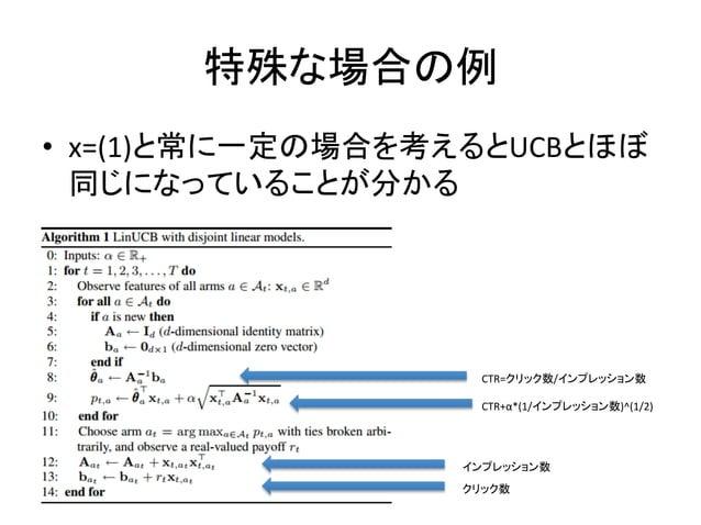 特殊な場合の例 • x=(1)と常に一定の場合を考えるとUCBとほぼ 同じになっていることが分かる  CTR=クリック数/インプレッション数 CTR+α*(1/インプレッション数)^(1/2)  インプレッション数 クリック数