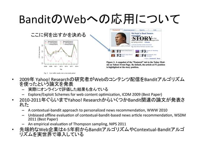 BanditのWebへの応用について ここに何を出すかを決める  •  2009年  Yahoo!  Researchの研究者がWebのコンテンツ配信をBanditアルゴリズム を使ったという論文を発表   – 実際にオンラ...