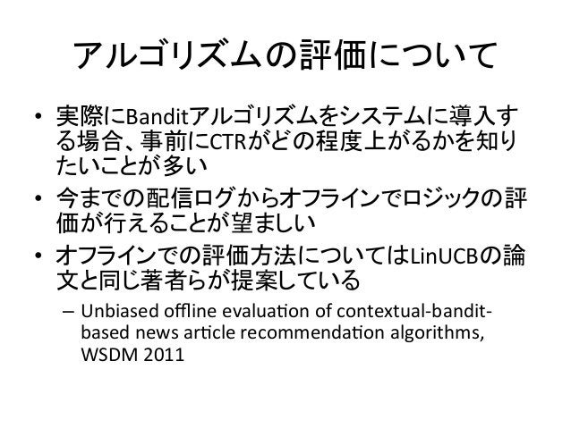 アルゴリズムの評価について • 実際にBanditアルゴリズムをシステムに導入す る場合、事前にCTRがどの程度上がるかを知り たいことが多い   • 今までの配信ログからオフラインでロジックの評 価が行えることが望ましい   •...