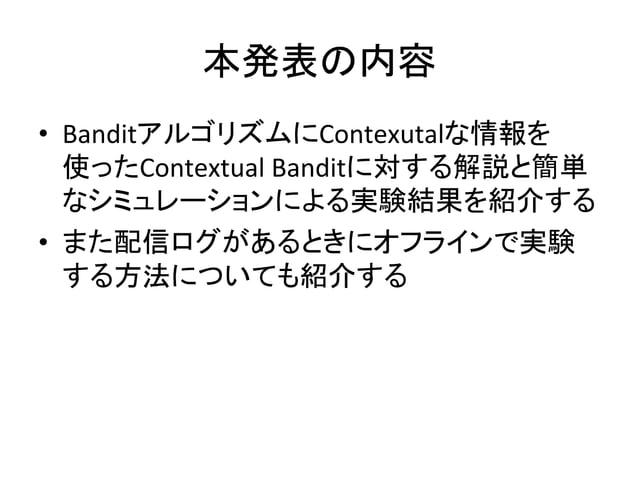 本発表の内容 • BanditアルゴリズムにContexutalな情報を 使ったContextual  Banditに対する解説と簡単 なシミュレーションによる実験結果を紹介する   • また配信ログがあるときにオフラインで実験 ...