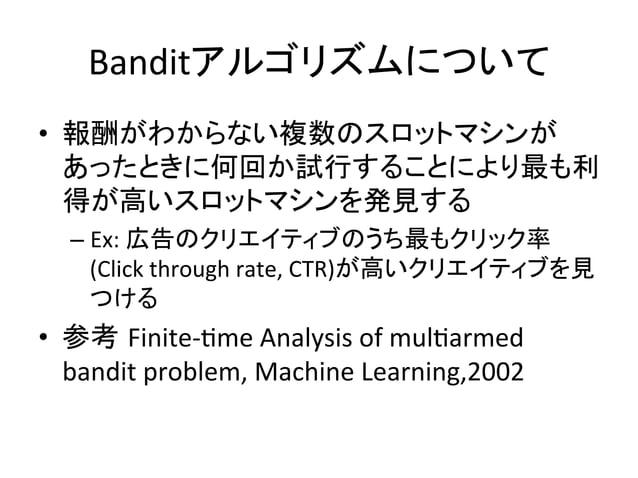 Banditアルゴリズムについて • 報酬がわからない複数のスロットマシンが あったときに何回か試行することにより最も利 得が高いスロットマシンを発見する   – Ex:  広告のクリエイティブのうち最もクリック率 (Click...
