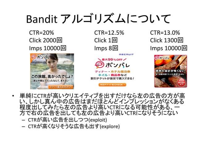 Bandit  アルゴリズムについて CTR=20%   Click  2000回   Imps  10000回  CTR=12.5%   Click  1回   Imps  8回  CTR=13.0%...