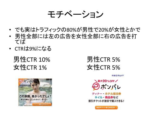 モチベーション • でも実はトラフィックの80%が男性で20%が女性とかで   • 男性全部には左の広告を女性全部に右の広告を打 てば   • CTRは9%になる  男性CTR  10%   女性CTR  1% ...
