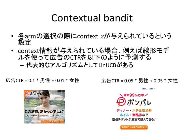 Contextual  bandit • 各armの選択の際にcontext   𝑥が与えられているという 設定   • context情報が与えられている場合、例えば線形モデ ルを使って広告のCTRを以下のように予測する ...