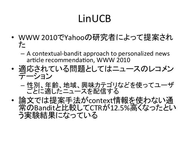 LinUCB • WWW  2010でYahooの研究者によって提案され た   – A  contextual-‐bandit  approach  to  personalized  news   a...