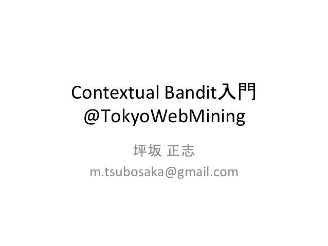 Contextual  Bandit入門   @TokyoWebMining   坪坂 正志   m.tsubosaka@gmail.com