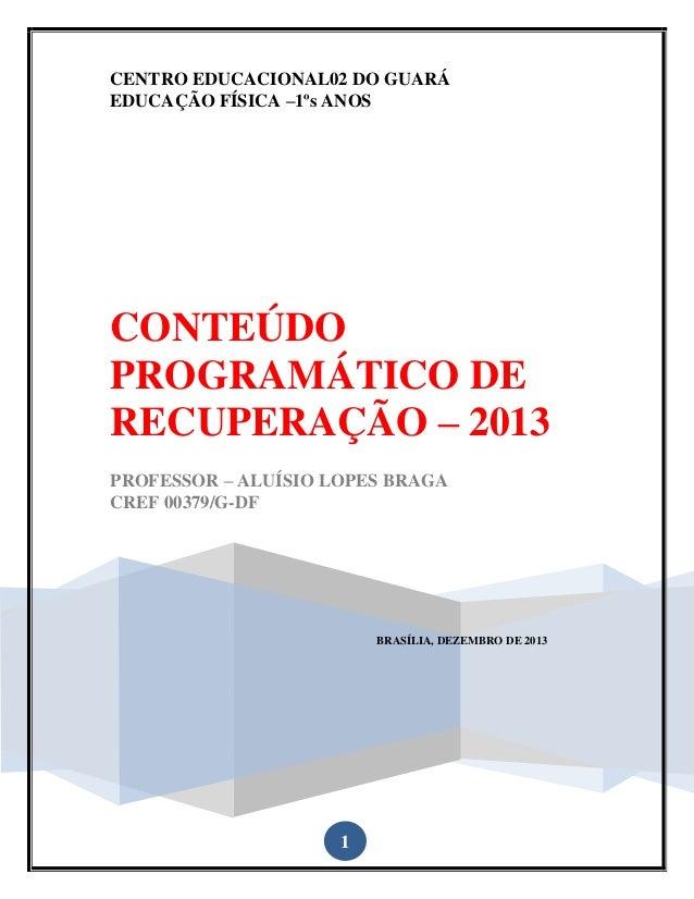 CENTRO EDUCACIONAL02 DO GUARÁ EDUCAÇÃO FÍSICA –1ºs ANOS  CONTEÚDO PROGRAMÁTICO DE RECUPERAÇÃO – 2013 PROFESSOR – ALUÍSIO L...