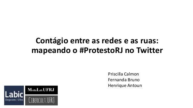 Contágio entre as redes e as ruas: mapeando o #ProtestoRJ no Twitter Priscilla Calmon Fernanda Bruno Henrique Antoun