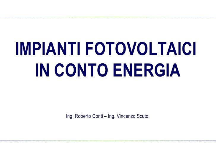 IMPIANTI FOTOVOLTAICI  IN CONTO ENERGIA Ing. Roberto Conti – Ing. Vincenzo Scuto
