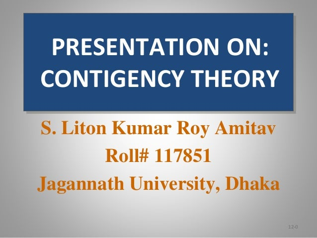 PRESENTATION ON: CONTIGENCY THEORY S. Liton Kumar Roy Amitav Roll# 117851 Jagannath University, Dhaka 12-0