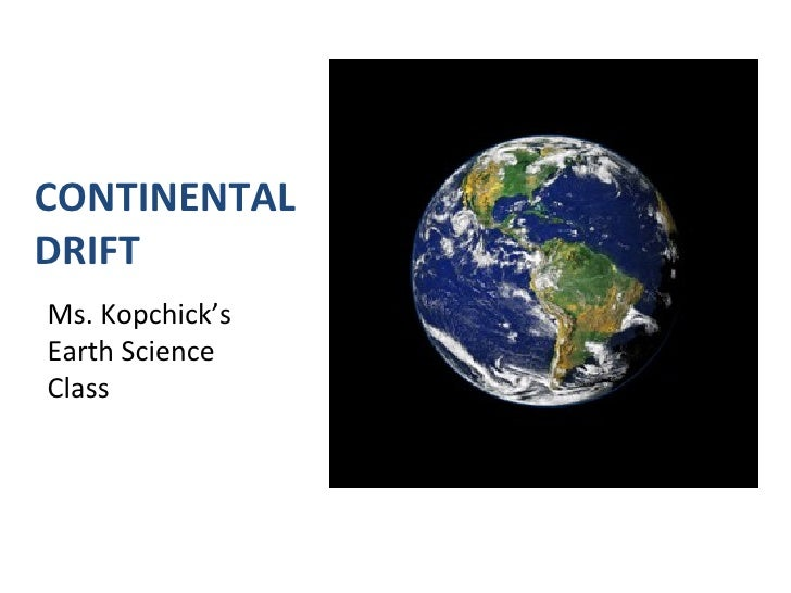 CONTINENTAL DRIFT <ul><li>Ms. Kopchick's Earth Science Class </li></ul>