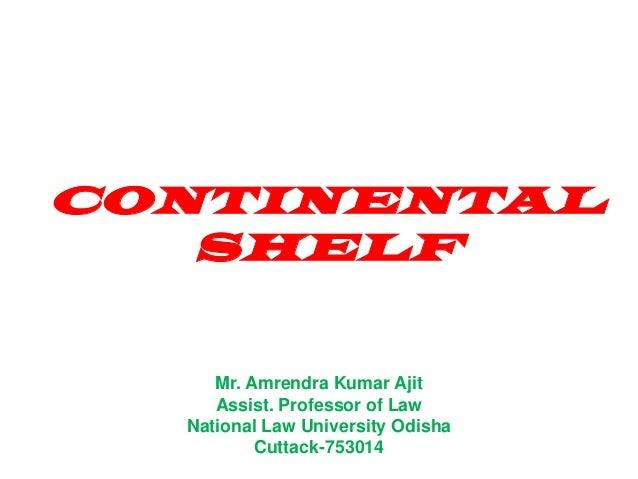 CONTINENTAL SHELF Mr. Amrendra Kumar Ajit Assist. Professor of Law National Law University Odisha Cuttack-753014