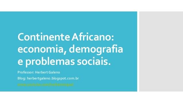 ContinenteAfricano: economia, demografia e problemas sociais. Professor: Herbert Galeno Blog: herbertgaleno.blogspot.com.b...