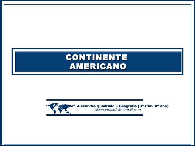 CONTINENTE AMERICANO    Prof. Alexandre Quadrado – Geografia (3° trim. 8° ano) alequadrado2@hotmail.com