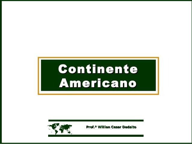 ContinenteContinente AmericanoAmericano  Prof.º Willian Cesar DadaltoProf.º Willian Cesar Dadalto