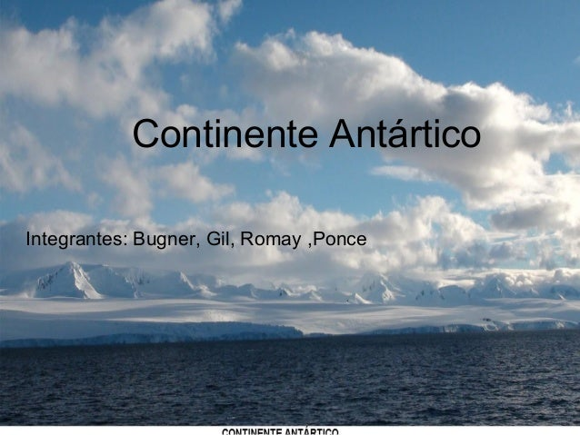 Continente Antártico Continente Antártico Integrantes: Bugner, Gil, Romay ,Ponce