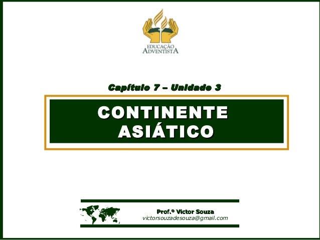 Capítulo 7 – Unidade 3Capítulo 7 – Unidade 3 CONTINENTECONTINENTE ASIÁTICOASIÁTICO  Prof.º Victor SouzaProf.º Victor Souz...