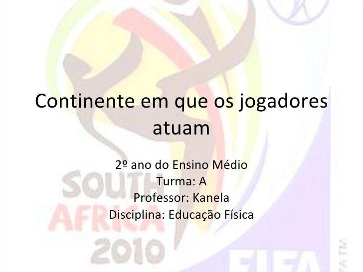 Continente em que os jogadores atuam 2º ano do Ensino Médio Turma: A Professor: Kanela Disciplina: Educação Física
