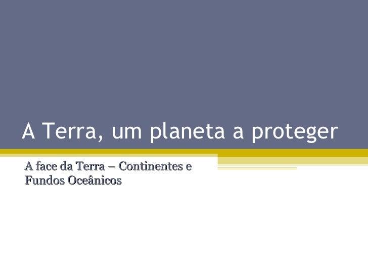 A Terra, um planeta a proteger A face da Terra – Continentes e Fundos Oceânicos