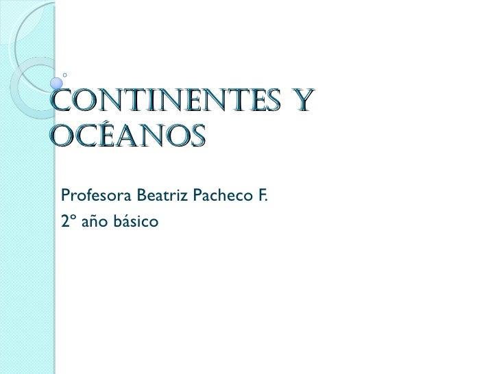 Continentes yoCéanosProfesora Beatriz Pacheco F.2º año básico