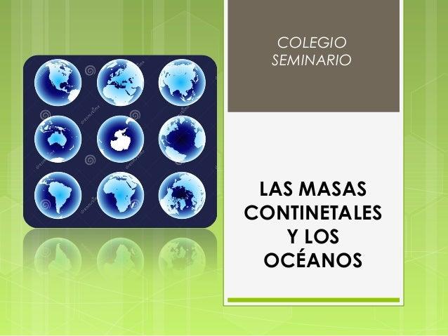 LAS MASAS CONTINETALES Y LOS OCÉANOS COLEGIO SEMINARIO