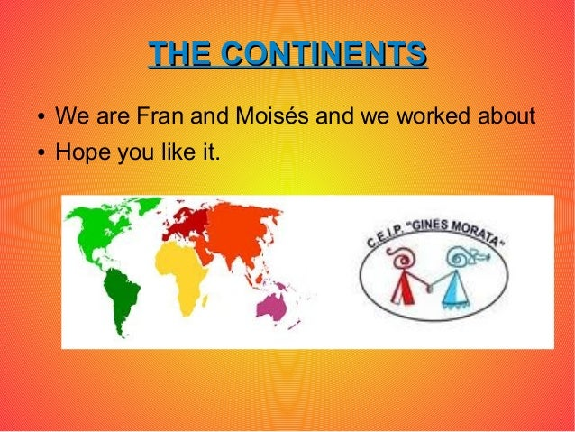 THE CONTINENTS●   We are Fran and Moisés and we worked about●   Hope you like it.