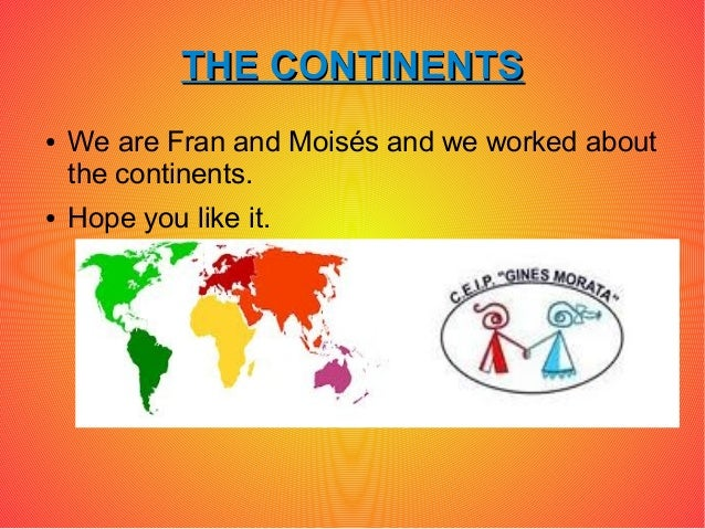 THE CONTINENTS●   We are Fran and Moisés and we worked about    the continents.●   Hope you like it.