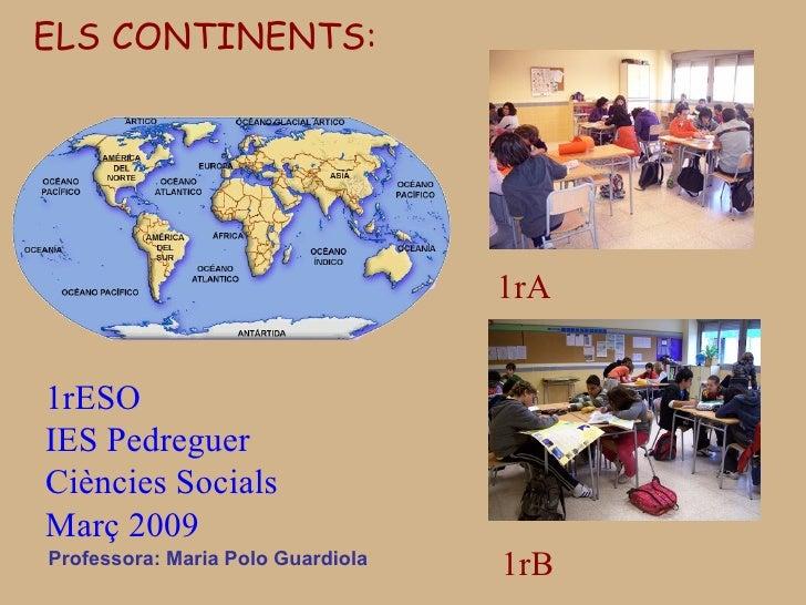 Professora: Maria Polo Guardiola ELS CONTINENTS: 1rESO  IES Pedreguer Ciències Socials  Març 2009 1rA 1rB
