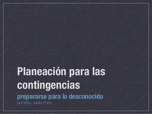 Planeación para las contingencias prepararse para lo desconocido por Mtro. Javier Pons