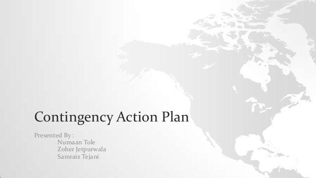 Contingency Action Plan Presented By : Numaan Tole Zoher Jetpurwala Samraiz Tejani