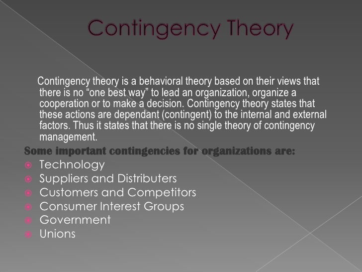 taking a look at the contingency theory Fielder's contingency theory points out that leader are not effective in all situations if your style is a good match for the situation in which you work, you will succeed at your job if your style does not match the situation, you probably will fail in this article we focus on practical applications of the theory and how you can use this theory at your workplace to be an effective leader.