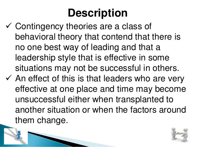 Description  Contingency theories are a class of behavioral theory that contend that there is no one best way of leading ...