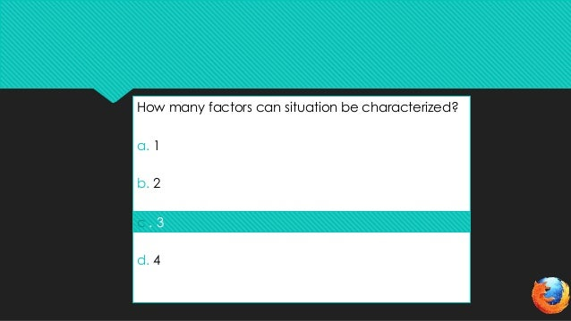 How many factors can situation be characterized?a. 1b. 2c. 3d. 4c . 3