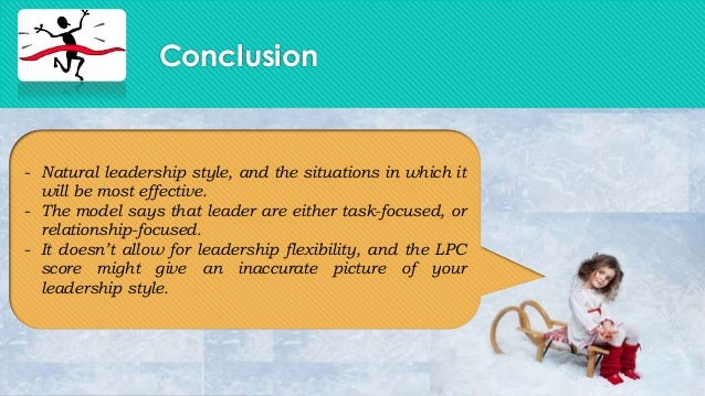 Conclusion- Natural leadership style, and the situations in which itwill be most effective.- The model says that leader ar...