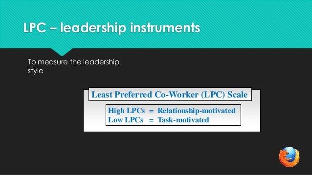 LPC – leadership instrumentsTo measure the leadershipstyleLeast Preferred Co-Worker (LPC) ScaleHigh LPCs = Relationship-mo...