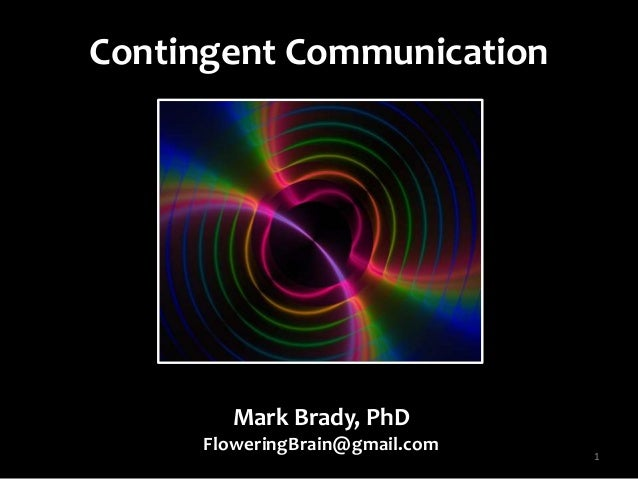 Contingent Communication 1 Mark Brady, PhD FloweringBrain@gmail.com