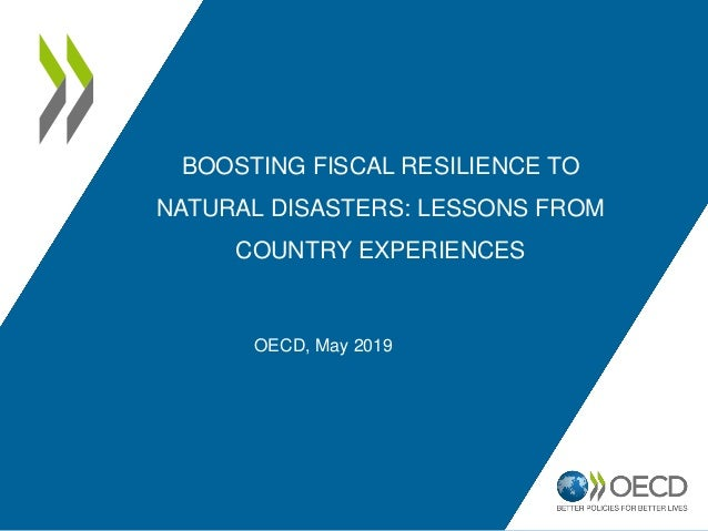 BOOSTING FISCAL RESILIENCE TO NATURAL DISASTERS: LESSONS FROM COUNTRY EXPERIENCES OECD, May 2019
