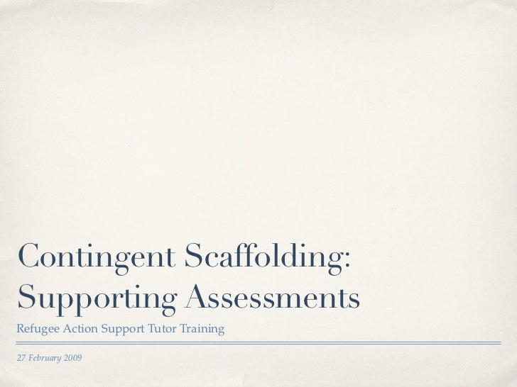 Contingent Scaffolding: Supporting Assessments Refugee Action Support Tutor Training  27 February 2009
