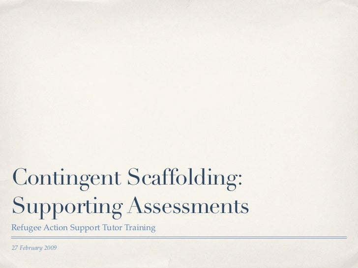 Contingent Scaffolding:Supporting AssessmentsRefugee Action Support Tutor Training27 February 2009