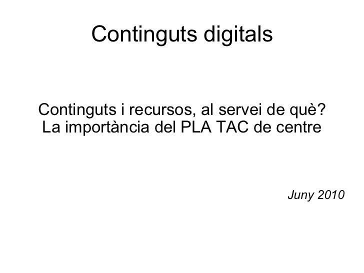 Continguts digitals Continguts i recursos, al servei de què? La importància del PLA TAC de centre Juny 2010