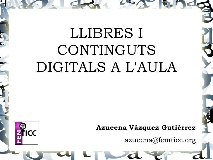 LLIBRES I   CONTINGUTS DIGITALS A L'AULA          Azucena Vázquez Gutiérrez               azucena@femticc.org