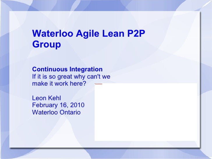Waterloo Agile Lean P2P Group Continuous Integration If it is so great why can't we make it work here? Leon Kehl February ...