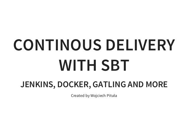 CONTINOUS DELIVERY WITH SBT JENKINS, DOCKER, GATLING AND MORE Created by Wojciech Pituła