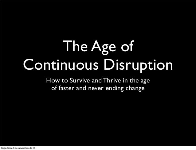The Age of Continuous Disruption How to Survive and Thrive in the age of faster and never ending change  terça-feira, 5 de...
