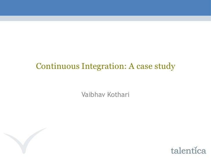 Continuous Integration: A case study Vaibhav Kothari