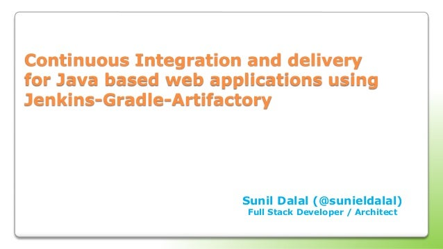 Continuous Integration and delivery for Java based web applications using Jenkins-Gradle-Artifactory Sunil Dalal (@sunield...