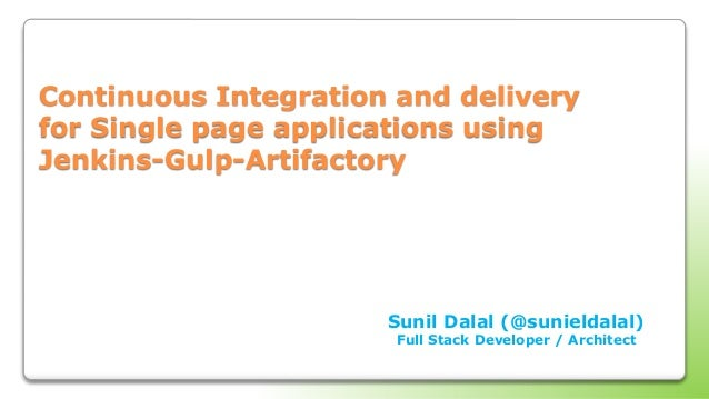 Continuous Integration and delivery for Single page applications using Jenkins-Gulp-Artifactory Sunil Dalal (@sunieldalal)...